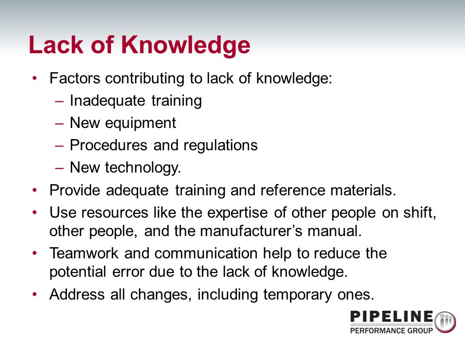 Factors contributing to lack of knowledge: –Inadequate training –New equipment –Procedures and regulations –New technology. Provide adequate training