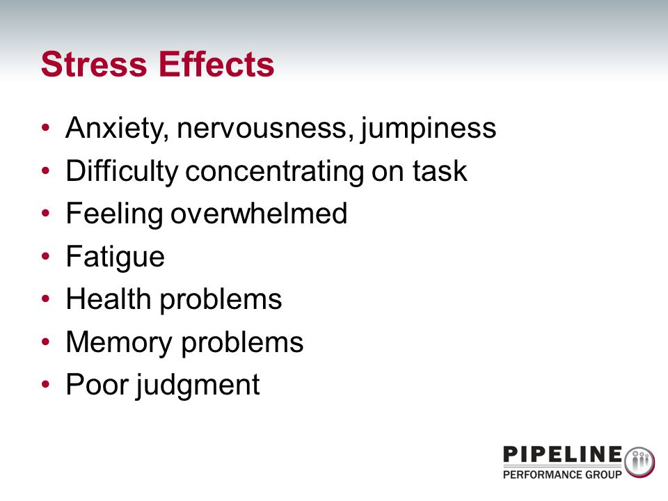 Anxiety, nervousness, jumpiness Difficulty concentrating on task Feeling overwhelmed Fatigue Health problems Memory problems Poor judgment Stress Effe