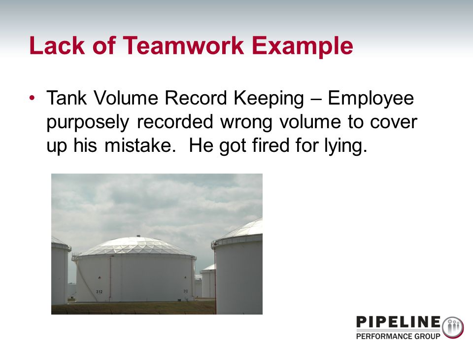 Lack of Teamwork Example Tank Volume Record Keeping – Employee purposely recorded wrong volume to cover up his mistake. He got fired for lying.