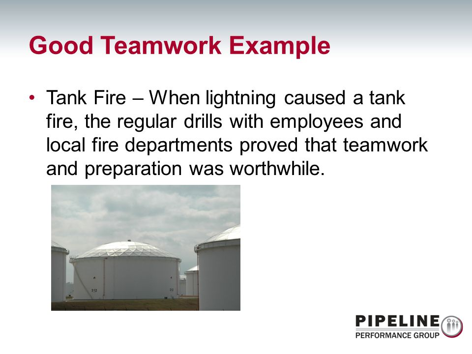 Good Teamwork Example Tank Fire – When lightning caused a tank fire, the regular drills with employees and local fire departments proved that teamwork