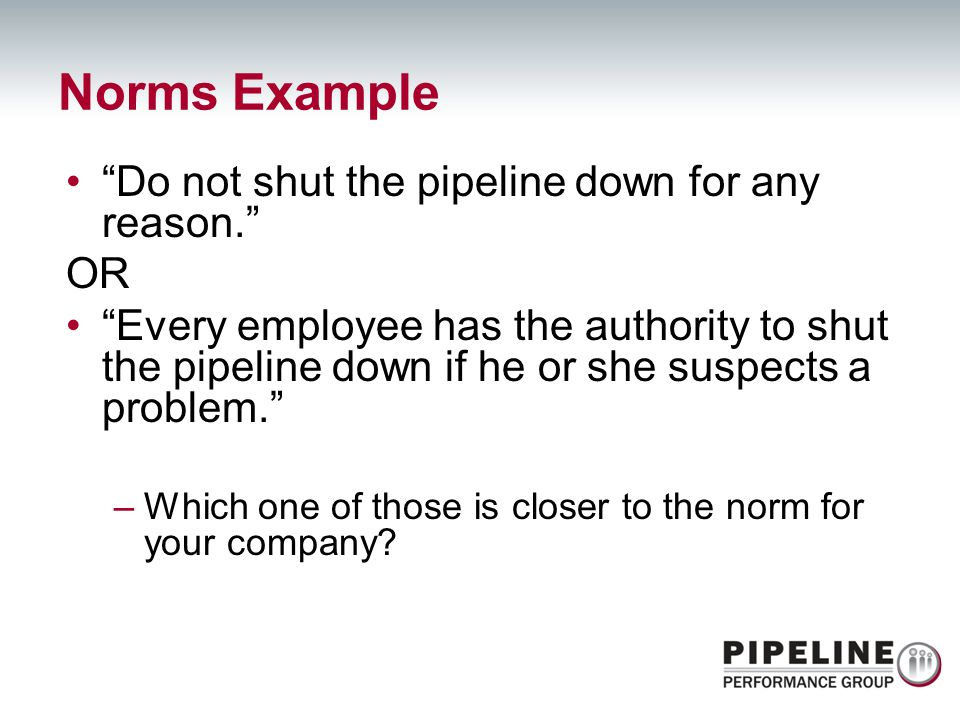 Do not shut the pipeline down for any reason. OR Every employee has the authority to shut the pipeline down if he or she suspects a problem. –Which on