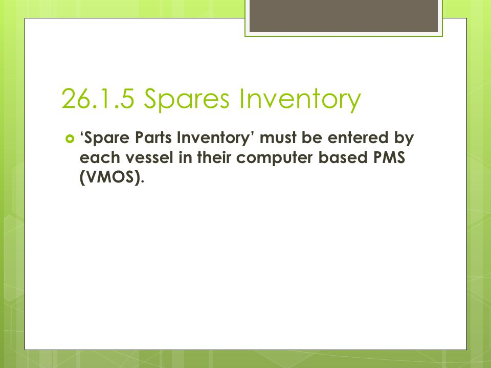 26.1.5 Spares Inventory Spare Parts Inventory must be entered by each vessel in their computer based PMS (VMOS).
