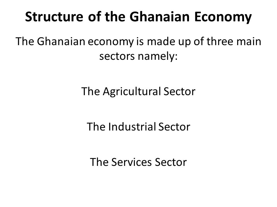 Structure of the Ghanaian Economy The Ghanaian economy is made up of three main sectors namely: The Agricultural Sector The Industrial Sector The Services Sector