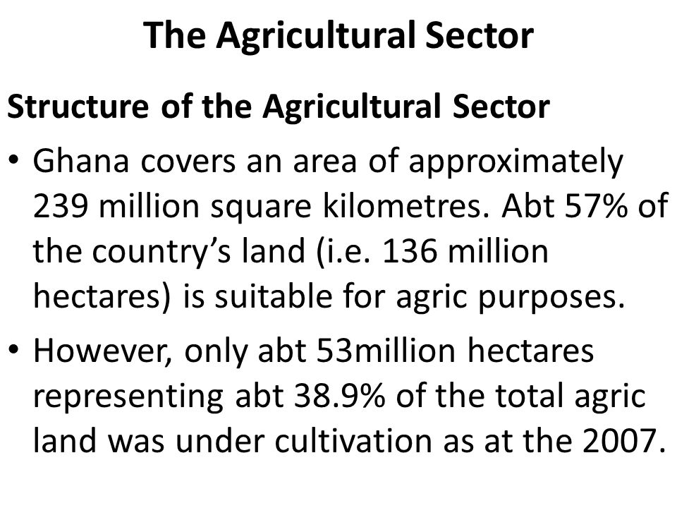 The Agricultural Sector Structure of the Agricultural Sector Ghana covers an area of approximately 239 million square kilometres.