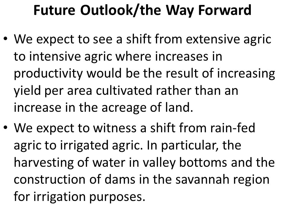 Future Outlook/the Way Forward We expect to see a shift from extensive agric to intensive agric where increases in productivity would be the result of increasing yield per area cultivated rather than an increase in the acreage of land.