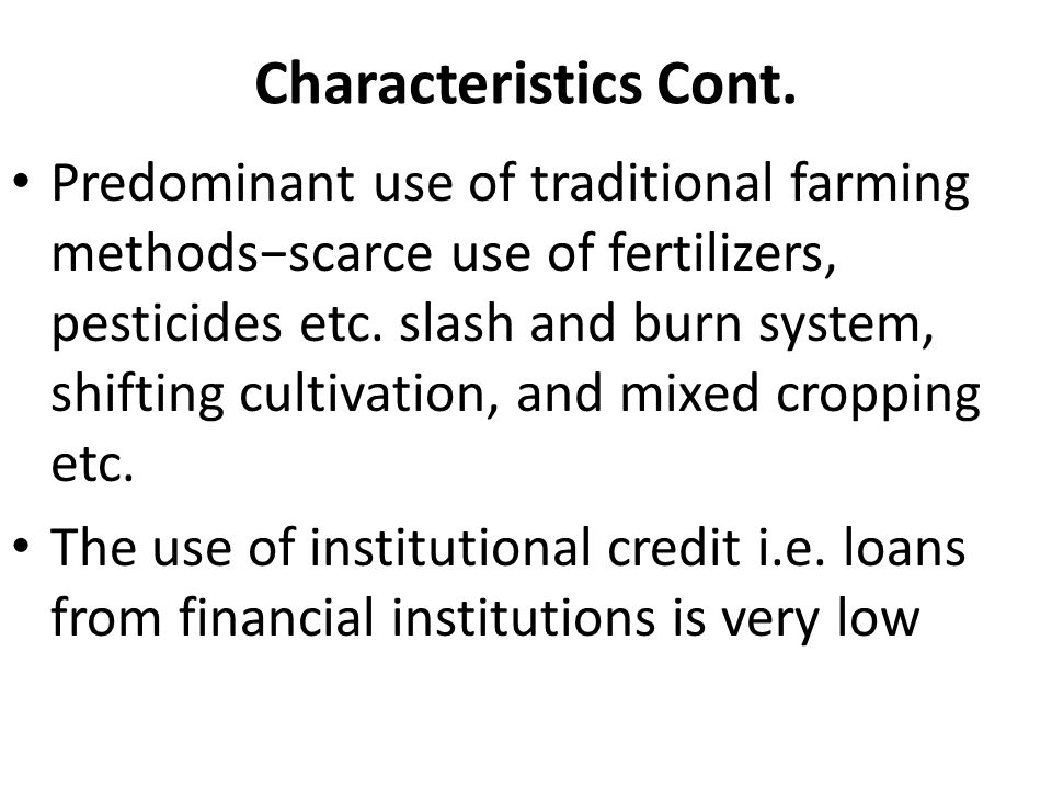 Characteristics Cont. Predominant use of traditional farming methodsscarce use of fertilizers, pesticides etc. slash and burn system, shifting cultiva