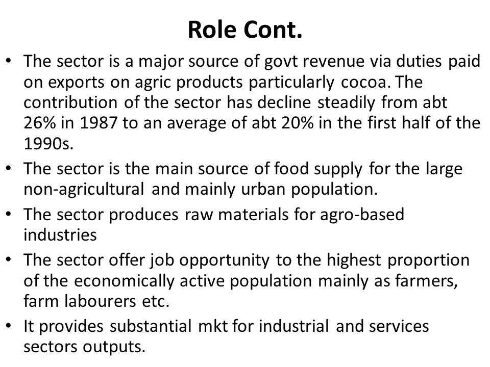 Role Cont. The sector is a major source of govt revenue via duties paid on exports on agric products particularly cocoa. The contribution of the secto