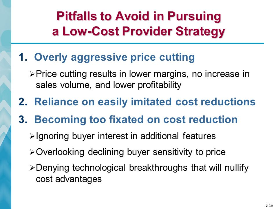 5-16 Pitfalls to Avoid in Pursuing a Low-Cost Provider Strategy 1.Overly aggressive price cutting Price cutting results in lower margins, no increase