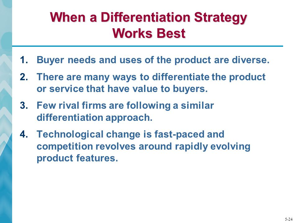 5-24 When a Differentiation Strategy Works Best 1.Buyer needs and uses of the product are diverse. 2.There are many ways to differentiate the product