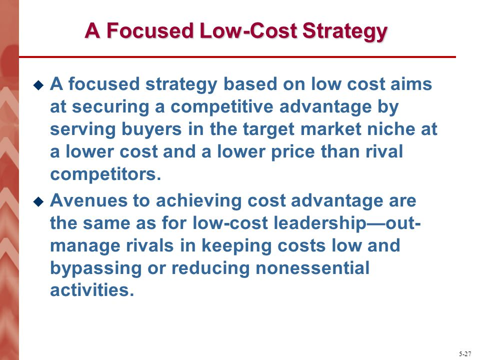 5-27 A Focused Low-Cost Strategy A focused strategy based on low cost aims at securing a competitive advantage by serving buyers in the target market