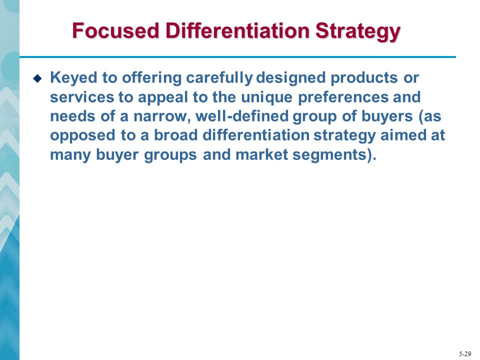 5-29 Focused Differentiation Strategy Keyed to offering carefully designed products or services to appeal to the unique preferences and needs of a nar