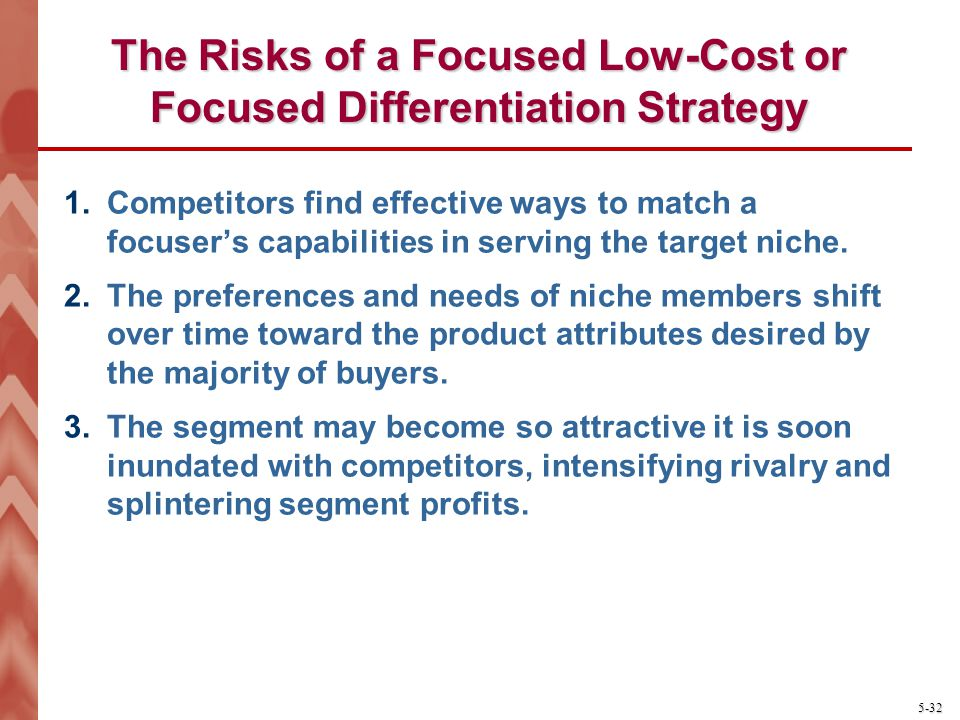 5-32 The Risks of a Focused Low-Cost or Focused Differentiation Strategy 1.Competitors find effective ways to match a focusers capabilities in serving