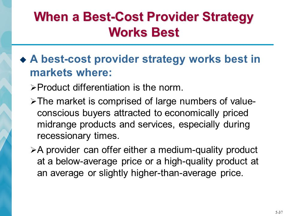 5-37 When a Best-Cost Provider Strategy Works Best A best-cost provider strategy works best in markets where: Product differentiation is the norm. The
