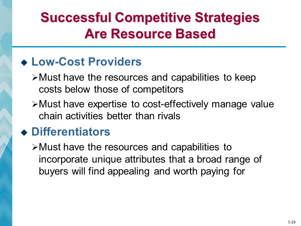 5-39 Successful Competitive Strategies Are Resource Based Low-Cost Providers Must have the resources and capabilities to keep costs below those of com