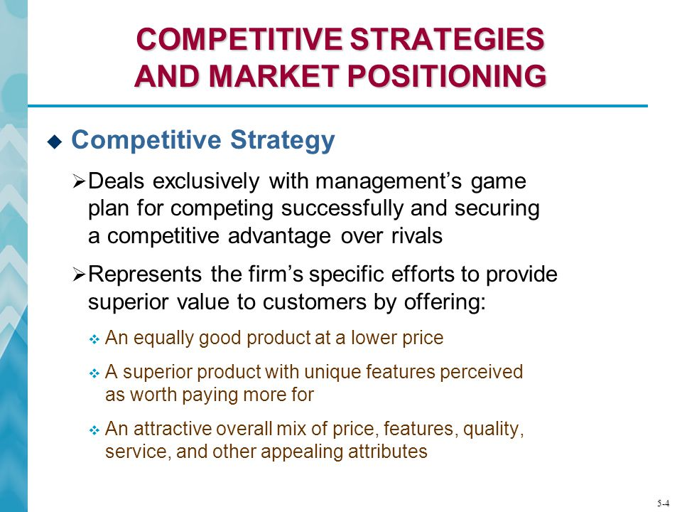 5-4 COMPETITIVE STRATEGIES AND MARKET POSITIONING Competitive Strategy Deals exclusively with managements game plan for competing successfully and sec