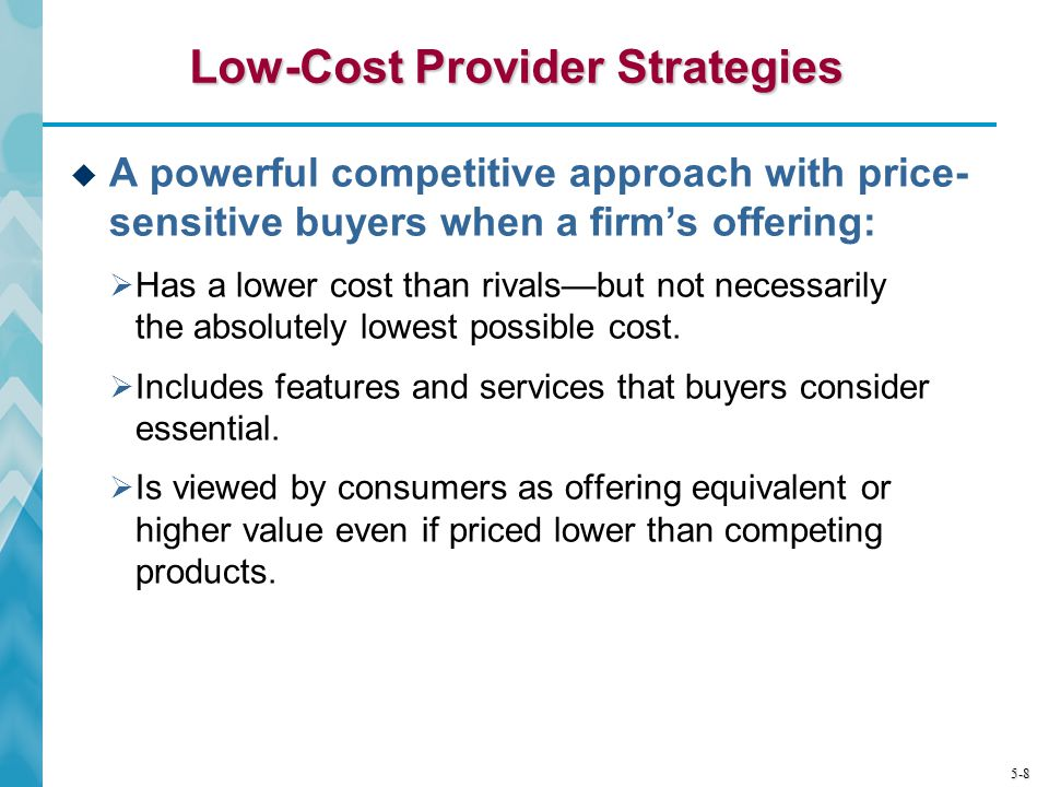 5-8 Low-Cost Provider Strategies A powerful competitive approach with price- sensitive buyers when a firms offering: Has a lower cost than rivalsbut n
