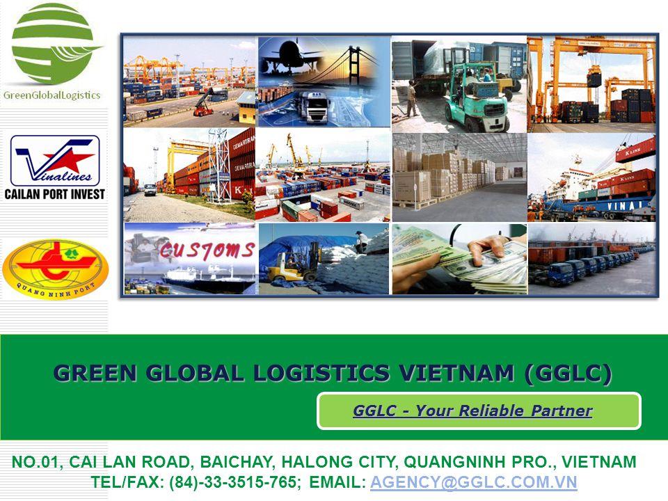 GREEN GLOBAL LOGISTICS VIETNAM (GGLC) GGLC - Your Reliable Partner NO.01, CAI LAN ROAD, BAICHAY, HALONG CITY, QUANGNINH PRO., VIETNAM TEL/FAX: (84)-33-3515-765; EMAIL: AGENCY@GGLC.COM.VNAGENCY@GGLC.COM.VN