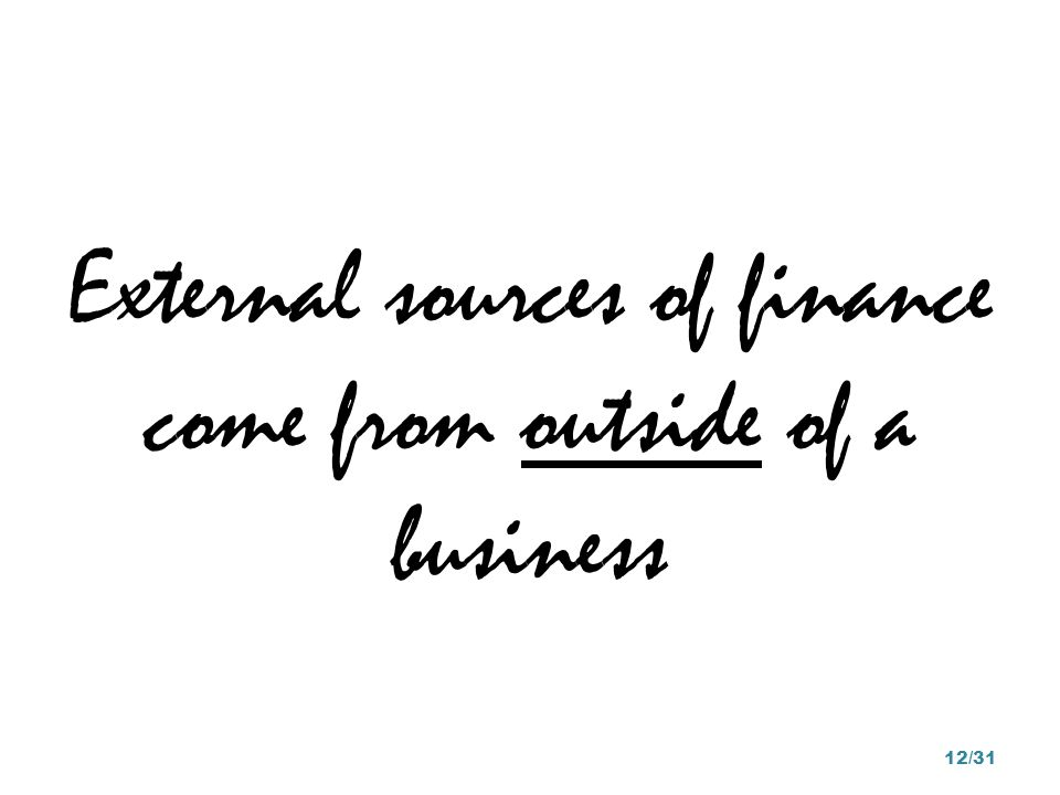 External sources of finance come from outside of a business 12/31