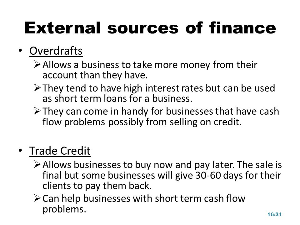Overdrafts Allows a business to take more money from their account than they have. They tend to have high interest rates but can be used as short term