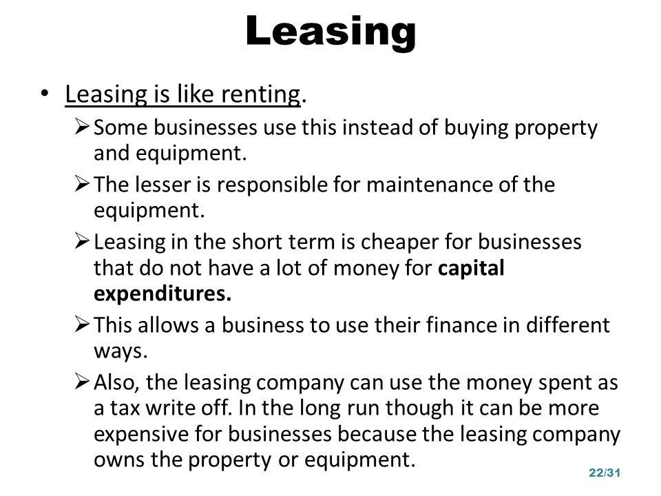 Leasing Leasing is like renting. Some businesses use this instead of buying property and equipment. The lesser is responsible for maintenance of the e
