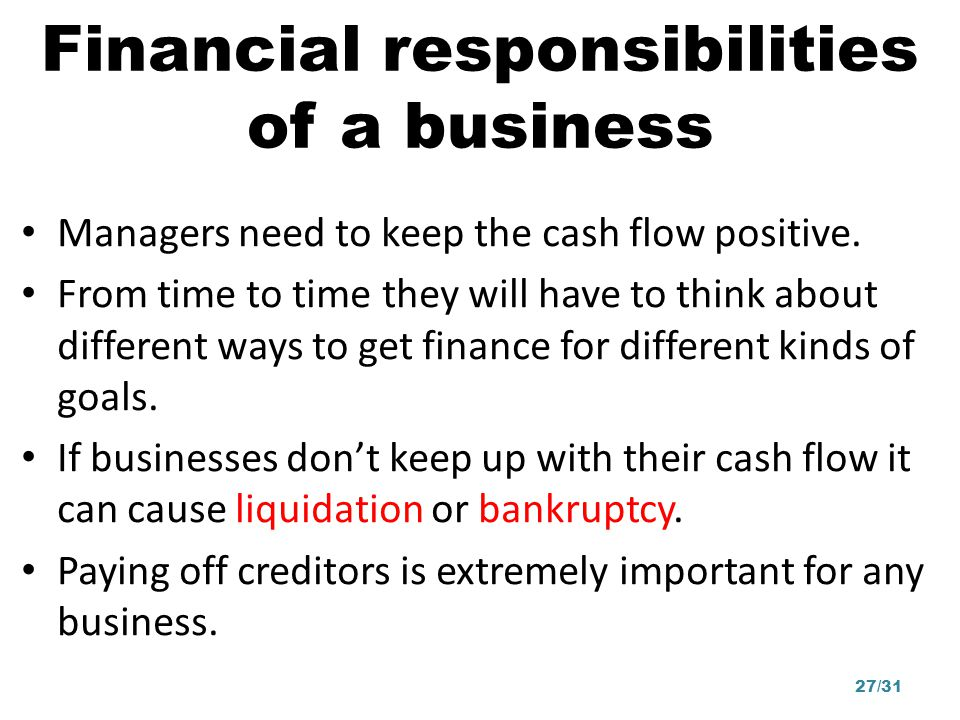 Financial responsibilities of a business Managers need to keep the cash flow positive. From time to time they will have to think about different ways