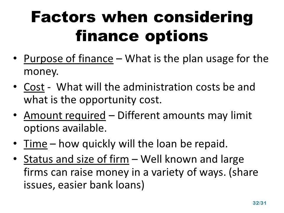 Factors when considering finance options Purpose of finance – What is the plan usage for the money. Cost - What will the administration costs be and w