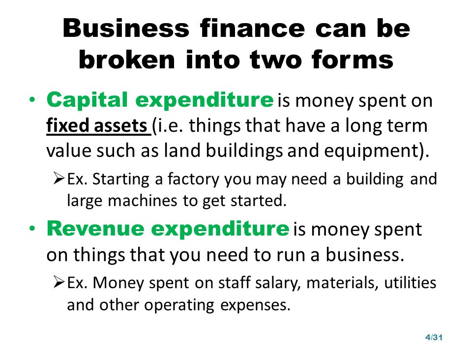 Business finance can be broken into two forms Capital expenditure is money spent on fixed assets (i.e. things that have a long term value such as land