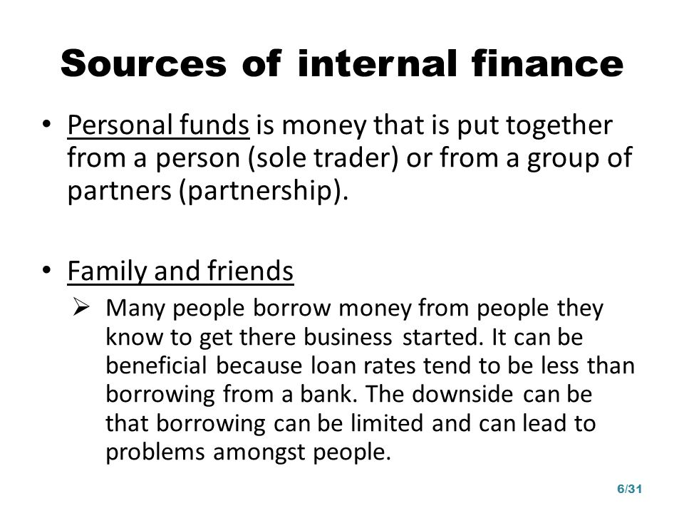 Sources of internal finance Personal funds is money that is put together from a person (sole trader) or from a group of partners (partnership). Family