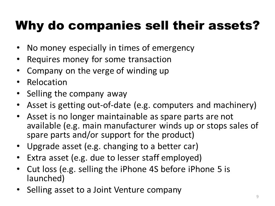 Why do companies sell their assets? No money especially in times of emergency Requires money for some transaction Company on the verge of winding up R