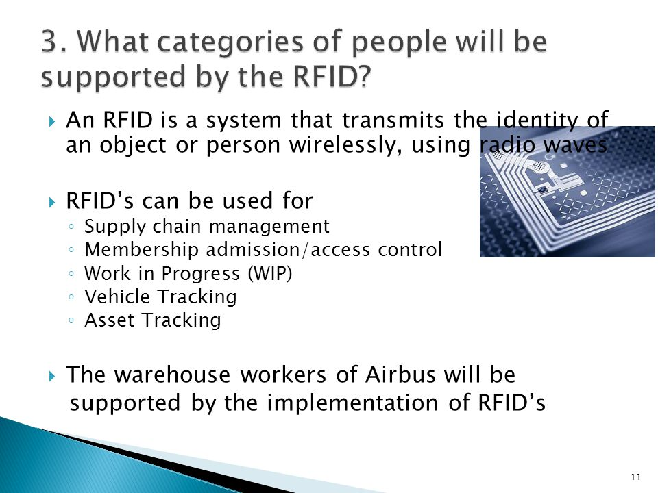 An RFID is a system that transmits the identity of an object or person wirelessly, using radio waves RFIDs can be used for Supply chain management Membership admission/access control Work in Progress (WIP) Vehicle Tracking Asset Tracking The warehouse workers of Airbus will be supported by the implementation of RFIDs 11