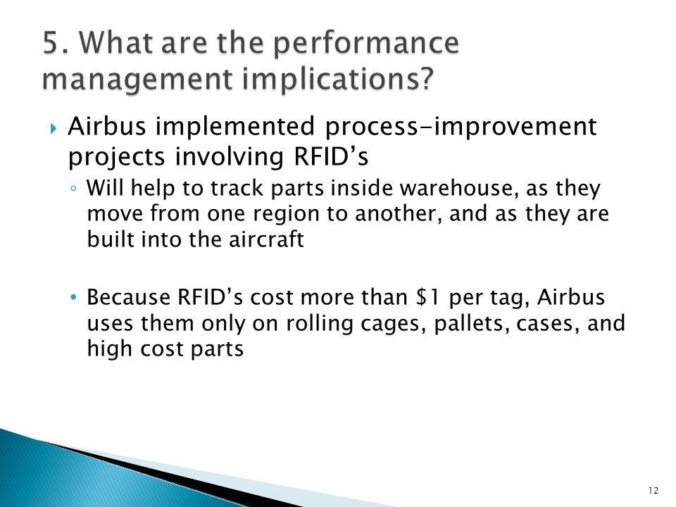 Airbus implemented process-improvement projects involving RFIDs Will help to track parts inside warehouse, as they move from one region to another, and as they are built into the aircraft Because RFIDs cost more than $1 per tag, Airbus uses them only on rolling cages, pallets, cases, and high cost parts 12
