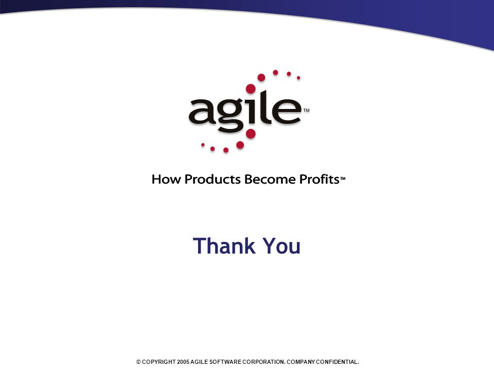 © COPYRIGHT 2005 AGILE SOFTWARE CORPORATION. COMPANY CONFIDENTIAL. Thank You
