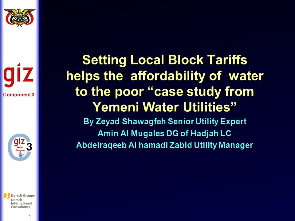 Component 3 1 Setting Local Block Tariffs helps the affordability of water to the poor case study from Yemeni Water Utilities By Zeyad Shawagfeh Senior Utility Expert Amin Al Mugales DG of Hadjah LC Abdelraqeeb Al hamadi Zabid Utility Manager