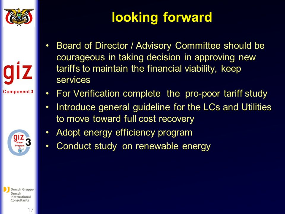 Component 3 17 looking forward Board of Director / Advisory Committee should be courageous in taking decision in approving new tariffs to maintain the financial viability, keep servicesBoard of Director / Advisory Committee should be courageous in taking decision in approving new tariffs to maintain the financial viability, keep services For Verification complete the pro-poor tariff studyFor Verification complete the pro-poor tariff study Introduce general guideline for the LCs and Utilities to move toward full cost recoveryIntroduce general guideline for the LCs and Utilities to move toward full cost recovery Adopt energy efficiency programAdopt energy efficiency program Conduct study on renewable energyConduct study on renewable energy