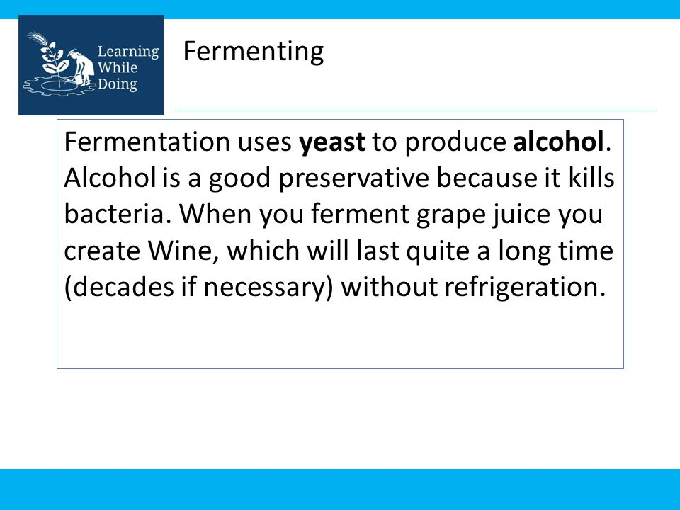 Fermenting Fermentation uses yeast to produce alcohol. Alcohol is a good preservative because it kills bacteria. When you ferment grape juice you crea