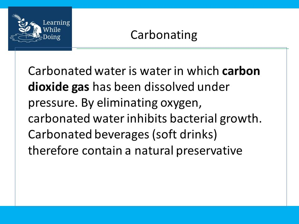 Carbonating Carbonated water is water in which carbon dioxide gas has been dissolved under pressure. By eliminating oxygen, carbonated water inhibits