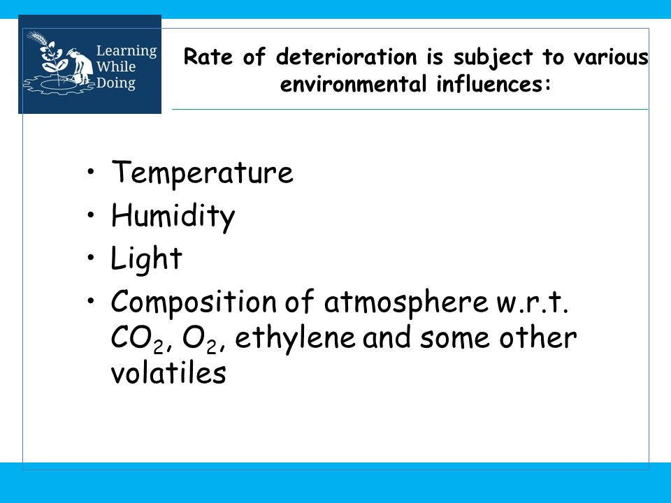 Rate of deterioration is subject to various environmental influences: Temperature Humidity Light Composition of atmosphere w.r.t. CO 2, O 2, ethylene