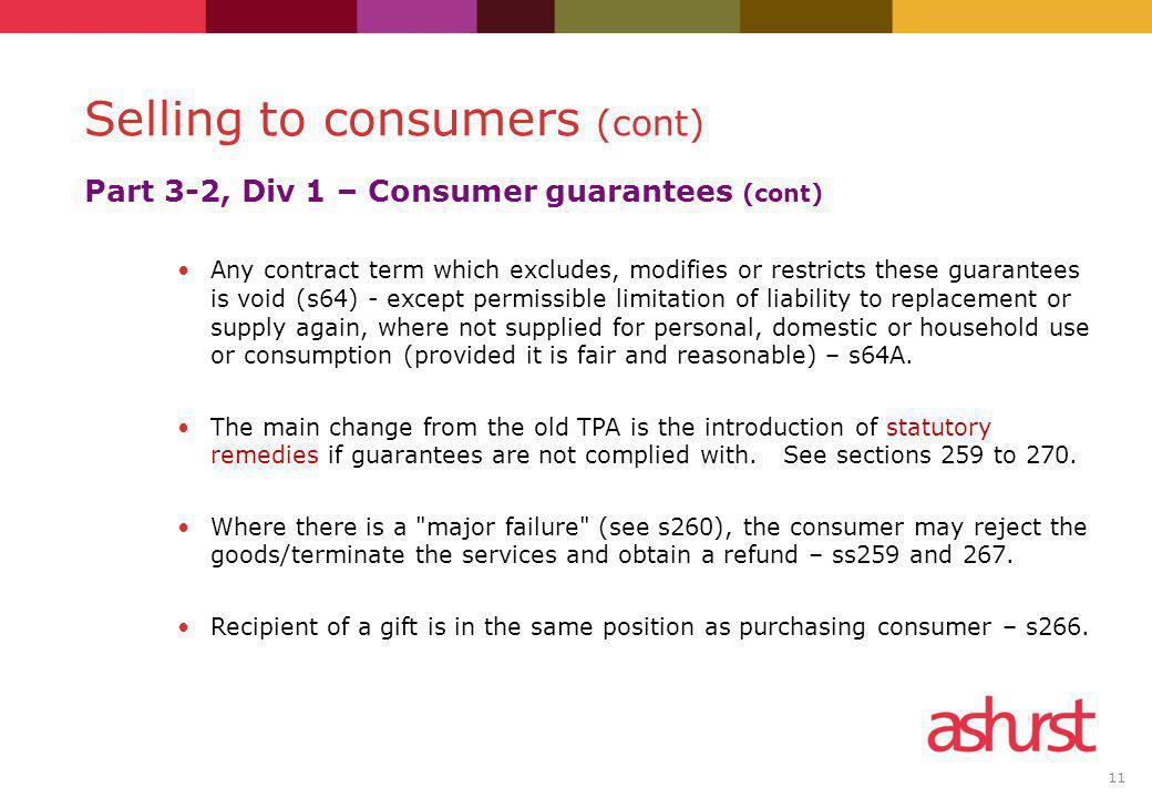 11 Part 3-2, Div 1 – Consumer guarantees (cont) Any contract term which excludes, modifies or restricts these guarantees is void (s64) - except permissible limitation of liability to replacement or supply again, where not supplied for personal, domestic or household use or consumption (provided it is fair and reasonable) – s64A.