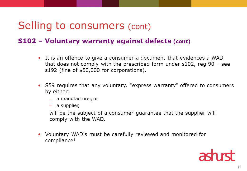 14 S102 – Voluntary warranty against defects (cont) It is an offence to give a consumer a document that evidences a WAD that does not comply with the prescribed form under s102, reg 90 – see s192 (fine of $50,000 for corporations).