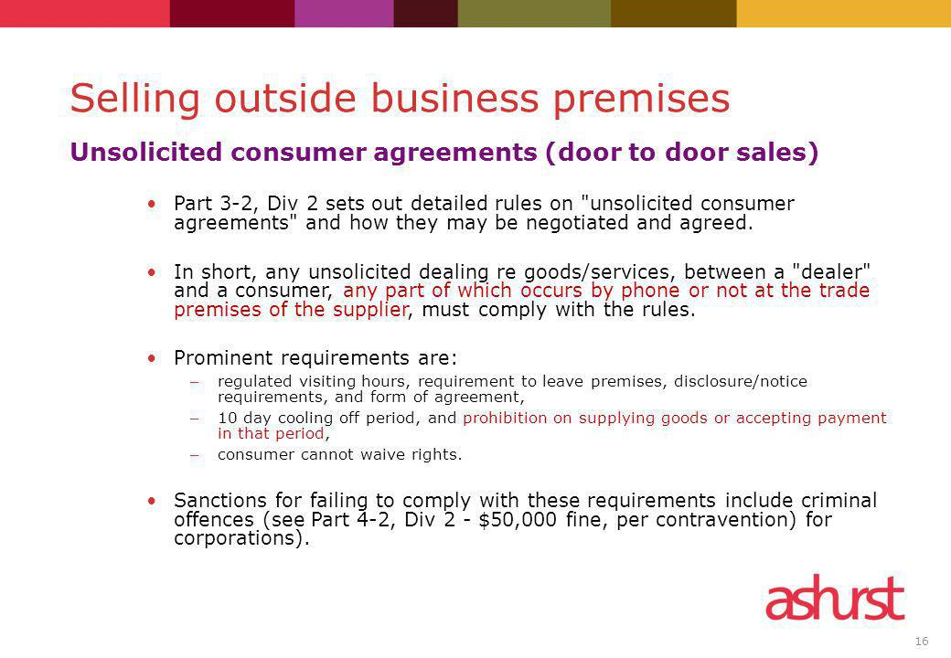 16 Unsolicited consumer agreements (door to door sales) Part 3-2, Div 2 sets out detailed rules on