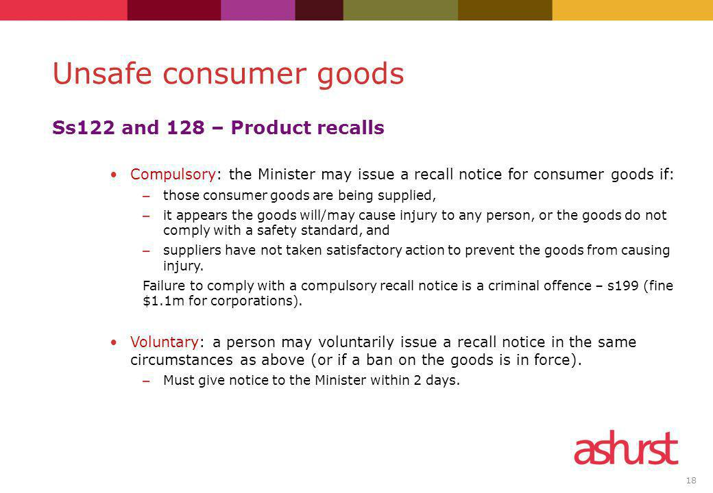 18 Ss122 and 128 – Product recalls Compulsory: the Minister may issue a recall notice for consumer goods if: – those consumer goods are being supplied, – it appears the goods will/may cause injury to any person, or the goods do not comply with a safety standard, and – suppliers have not taken satisfactory action to prevent the goods from causing injury.