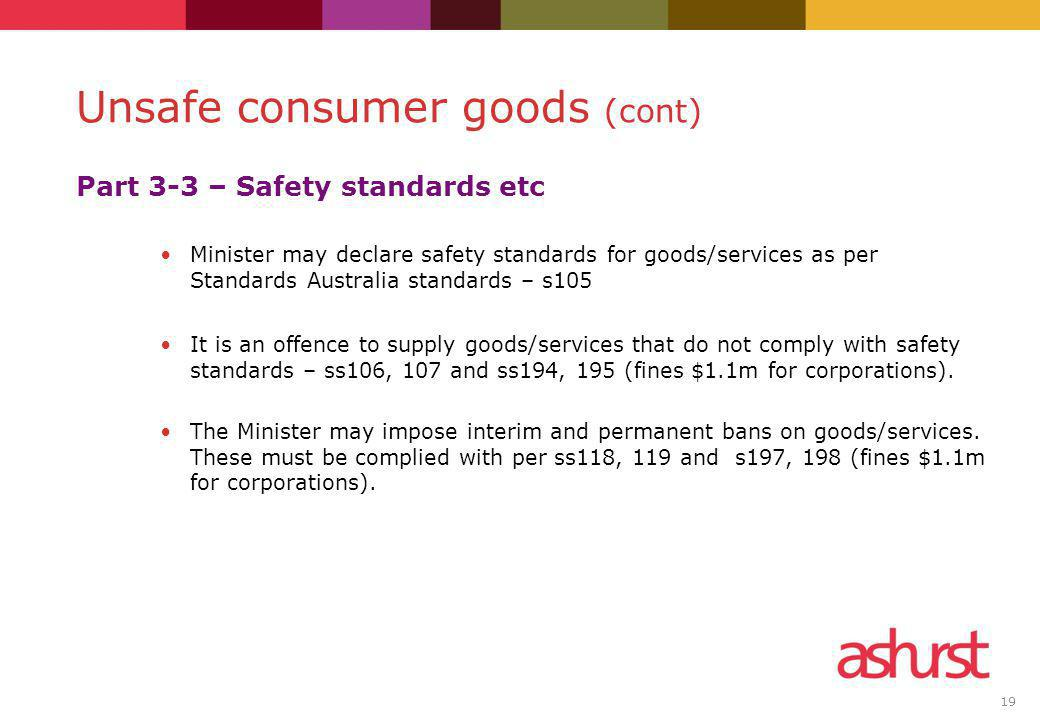 19 Part 3-3 – Safety standards etc Minister may declare safety standards for goods/services as per Standards Australia standards – s105 It is an offen