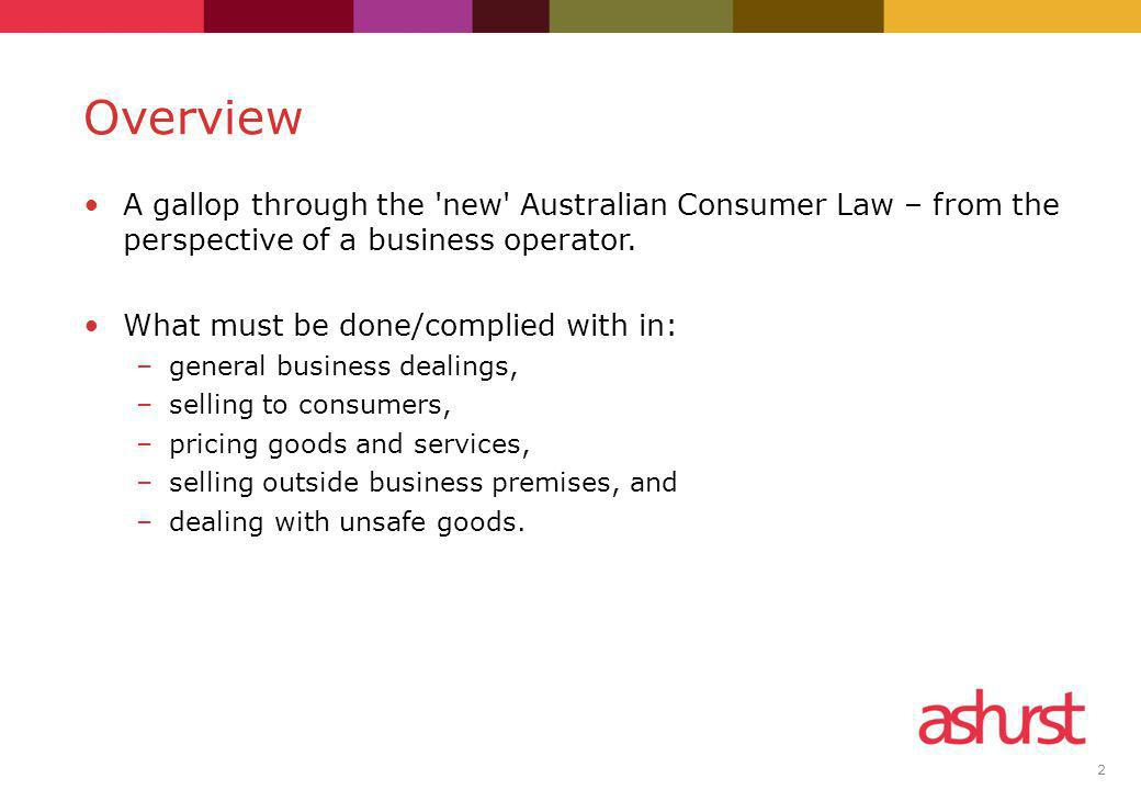 2 A gallop through the 'new' Australian Consumer Law – from the perspective of a business operator. What must be done/complied with in: –general busin