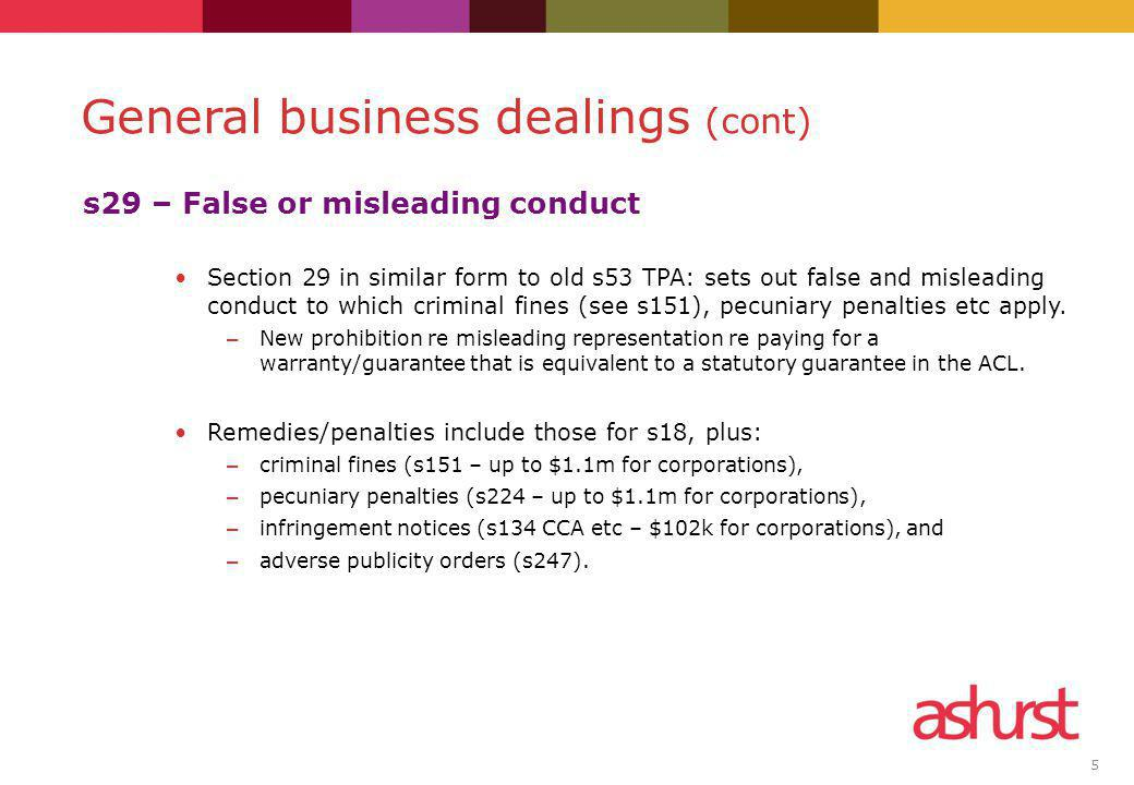 5 s29 – False or misleading conduct Section 29 in similar form to old s53 TPA: sets out false and misleading conduct to which criminal fines (see s151