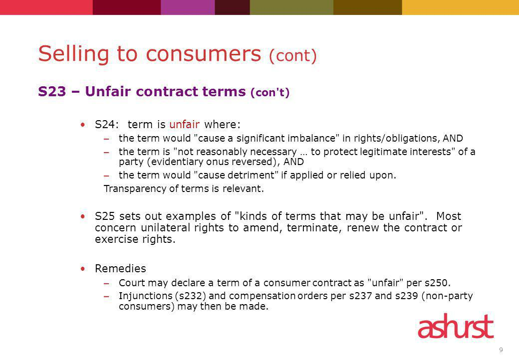 9 S23 – Unfair contract terms (con't) S24: term is unfair where: – the term would
