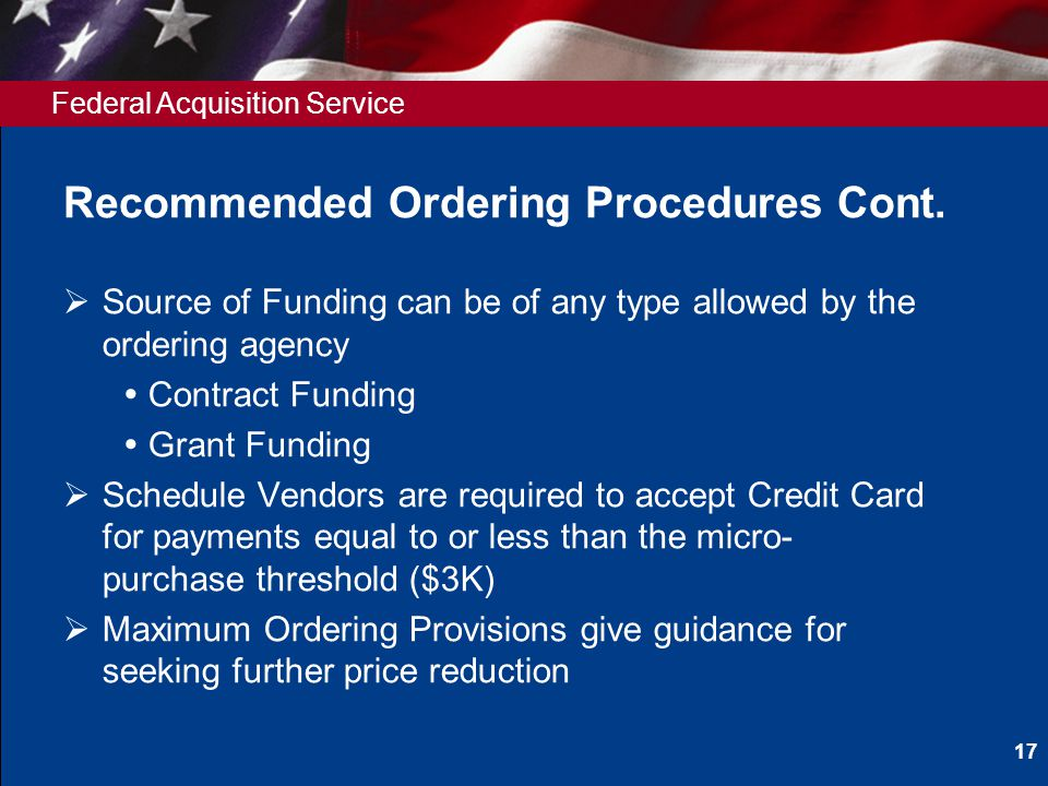 Federal Acquisition Service Recommended Ordering Procedures Cont. Source of Funding can be of any type allowed by the ordering agency Contract Funding