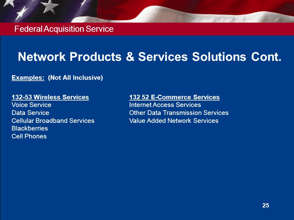 Federal Acquisition Service Network Products & Services Solutions Cont. 25 Examples: (Not All Inclusive) 132-53 Wireless Services 132 52 E-Commerce Se