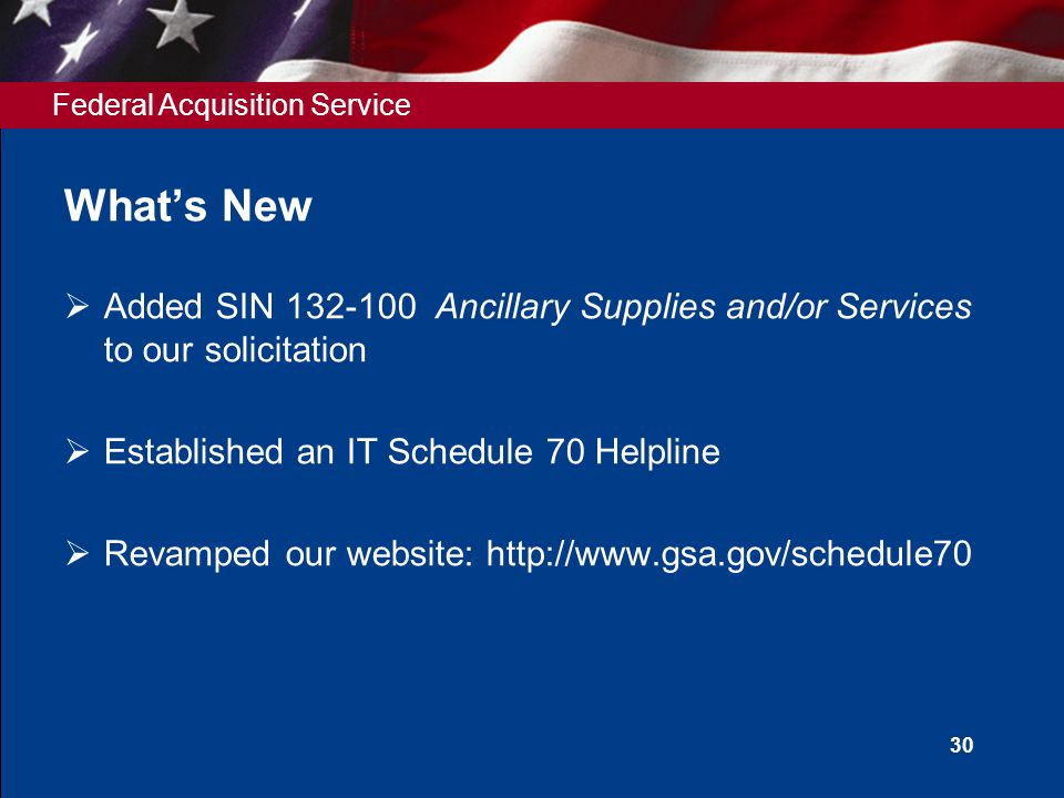 Federal Acquisition Service Whats New Added SIN 132-100 Ancillary Supplies and/or Services to our solicitation Established an IT Schedule 70 Helpline
