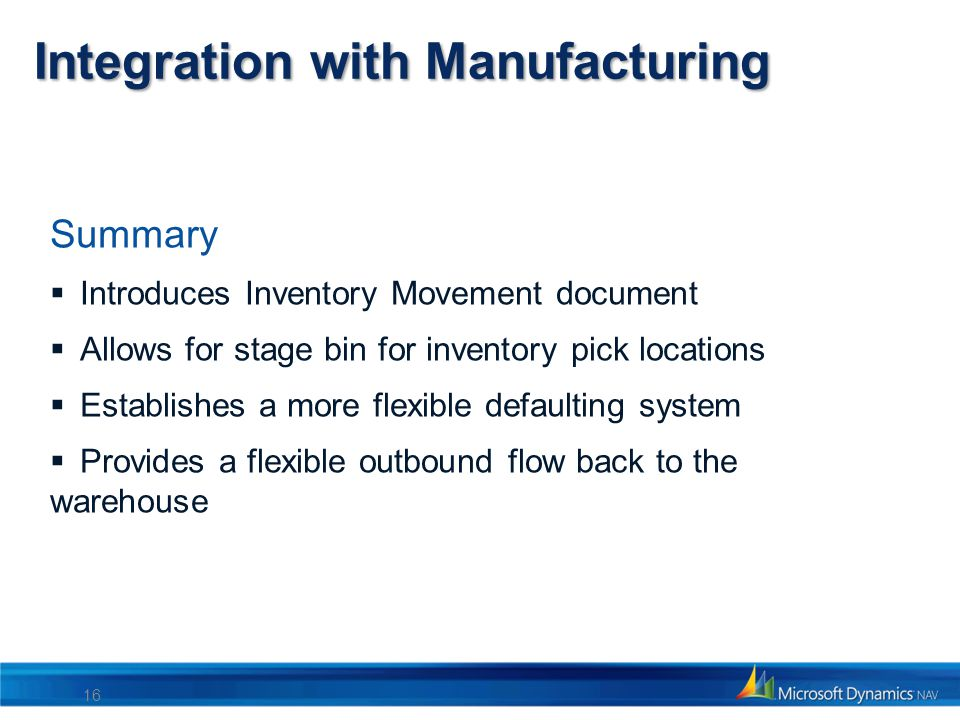 Integration with Manufacturing Summary Introduces Inventory Movement document Allows for stage bin for inventory pick locations Establishes a more fle
