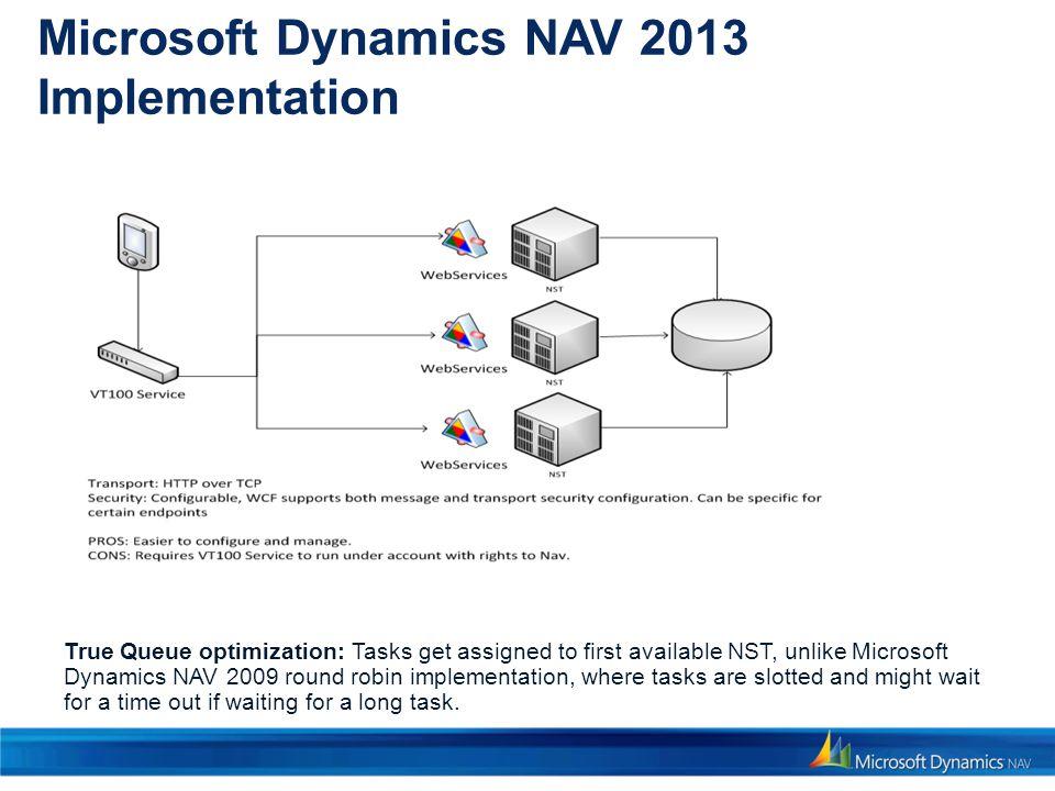 Microsoft Dynamics NAV 2013 Implementation True Queue optimization: Tasks get assigned to first available NST, unlike Microsoft Dynamics NAV 2009 roun